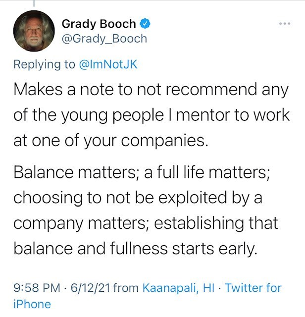 Font - Grady Booch @Grady_Booch ... Replying to @ImNotJK Makes a note to not recommend any of the young people I mentor to work at one of your companies. Balance matters; a full life matters; choosing to not be exploited by a company matters; establishing that balance and fullness starts early. 9:58 PM 6/12/21 from Kaanapali, HI · Twitter for iPhone