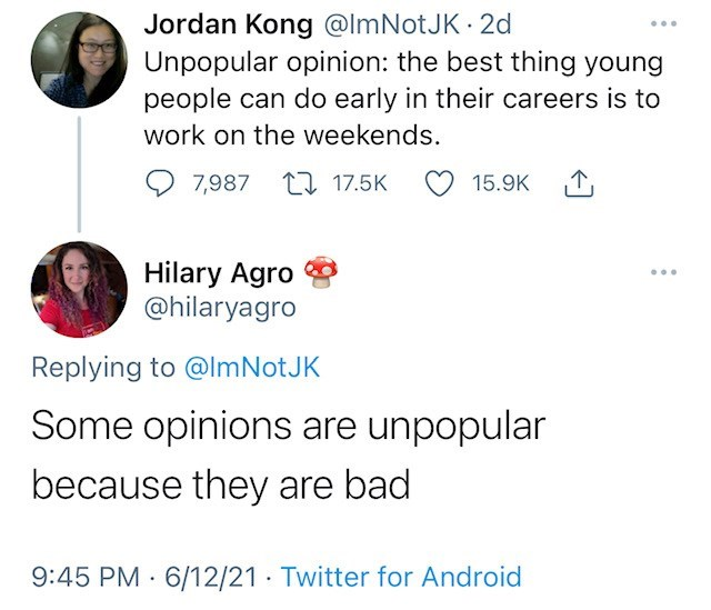Font - Jordan Kong @lmNotJK 2d Unpopular opinion: the best thing young people can do early in their careers is to work on the weekends. 7,987 17 17.5K 15.9K 1, Hilary Agro @hilaryagro ... Replying to @ImNotJK Some opinions are unpopular because they are bad 9:45 PM · 6/12/21 · Twitter for Android