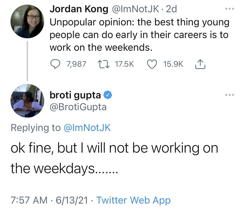Font - Jordan Kong @ImNotJK · 2d Unpopular opinion: the best thing young people can do early in their careers is to •.. work on the weekends. 7,987 17 17.5K 15.9K broti gupta O @BrotiGupta ... Replying to @lmNotJK ok fine, but I will not be working on the weekdays.. 7:57 AM · 6/13/21 · Twitter Web App