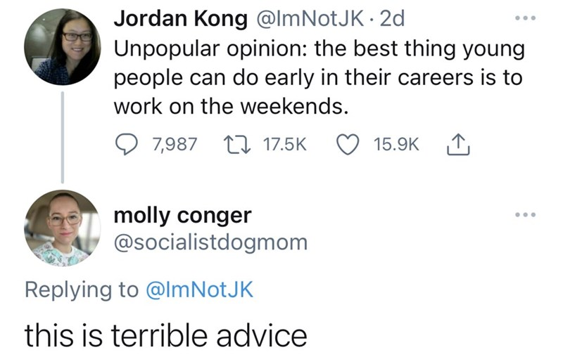 Jaw - Jordan Kong @ImNotJK · 2d Unpopular opinion: the best thing young people can do early in their careers is to ... work on the weekends. 7,987 17 17.5K 15.9K 1, molly conger @socialistdogmom Replying to @lmNotJK this is terrible advice