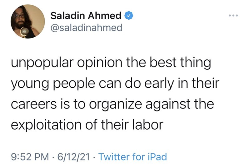 Font - Saladin Ahmed ... @saladinahmed unpopular opinion the best thing young people can do early in their careers is to organize against the exploitation of their labor 9:52 PM · 6/12/21 · Twitter for iPad