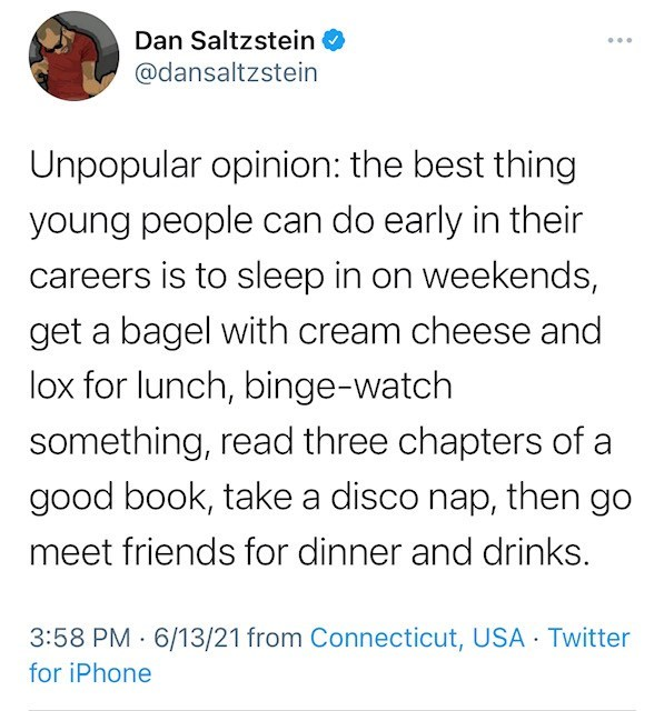 Font - Dan Saltzstein O @dansaltzstein ... Unpopular opinion: the best thing young people can do early in their careers is to sleep in on weekends, get a bagel with cream cheese and lox for lunch, binge-watch something, read three chapters of a good book, take a disco nap, then go meet friends for dinner and drinks. 3:58 PM · 6/13/21 from Connecticut, USA Twitter for iPhone