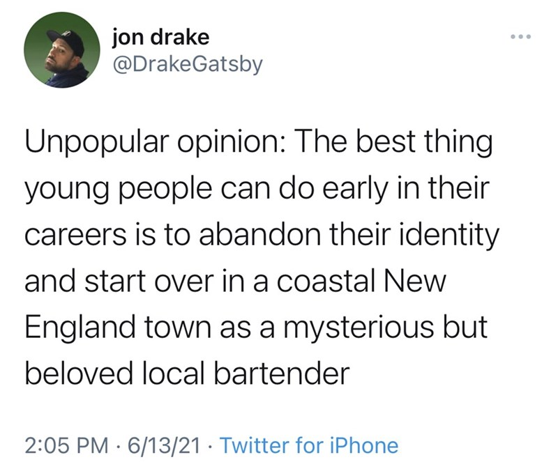 Font - jon drake @DrakeGatsby ... Unpopular opinion: The best thing young people can do early in their careers is to abandon their identity and start over in a coastal New England town as a mysterious but beloved local bartender 2:05 PM · 6/13/21 · Twitter for iPhone