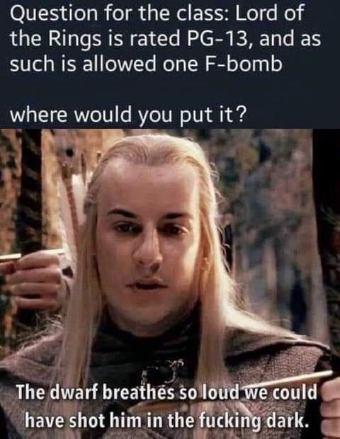 Forehead - Question for the class: Lord of the Rings is rated PG-13, and as such is allowed one F-bomb where would you put it? The dwarf breathes so loud we could have shot him in the fucking dark.