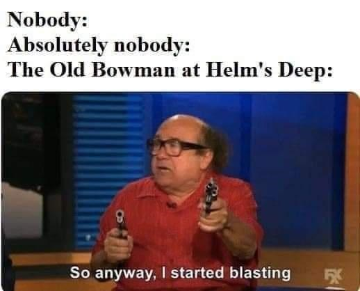 Glasses - Nobody: Absolutely nobody: The Old Bowman at Helm's Deep: So anyway, I started blasting