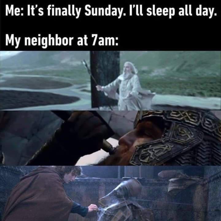 World - Me: It's finally Sunday. I'll sleep all day. My neighbor at 7am: