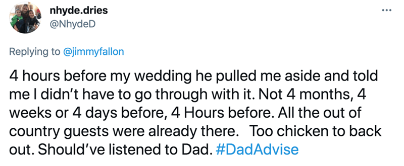 Font - nhyde.dries @NhydeD Replying to @jimmyfallon 4 hours before my wedding he pulled me aside and told me I didn't have to go through with it. Not 4 months, 4 weeks or 4 days before, 4 Hours before. All the out of country guests were already there. Too chicken to back out. Should've listened to Dad. #DadAdvise