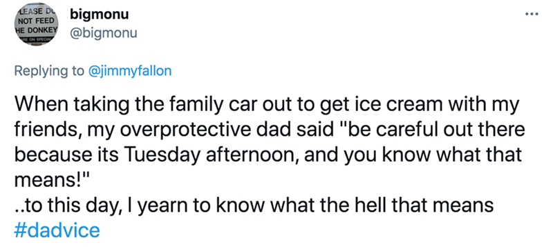 """Font - LEASE D bigmonu HE DONKEY @bigmonu NOT FEED Replying to @jimmyfallon When taking the family car out to get ice cream with my friends, my overprotective dad said """"be careful out there because its Tuesday afternoon, and you know what that means!"""" .to this day, I yearn to know what the hell that means #dadvice"""