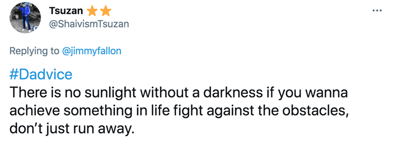 Font - Tsuzan @ShaivismTsuzan Replying to @jimmyfallon #Dadvice There is no sunlight without a darkness if you wanna achieve something in life fight against the obstacles, don't just run away.