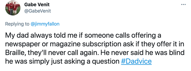 Rectangle - Gabe Venit @GabeVenit Replying to @jimmyfallon My dad always told me if someone calls offering a newspaper or magazine subscription ask if they offer it in Braille, they'll never call again. He never said he was blind he was simply just asking a question #Dadvice