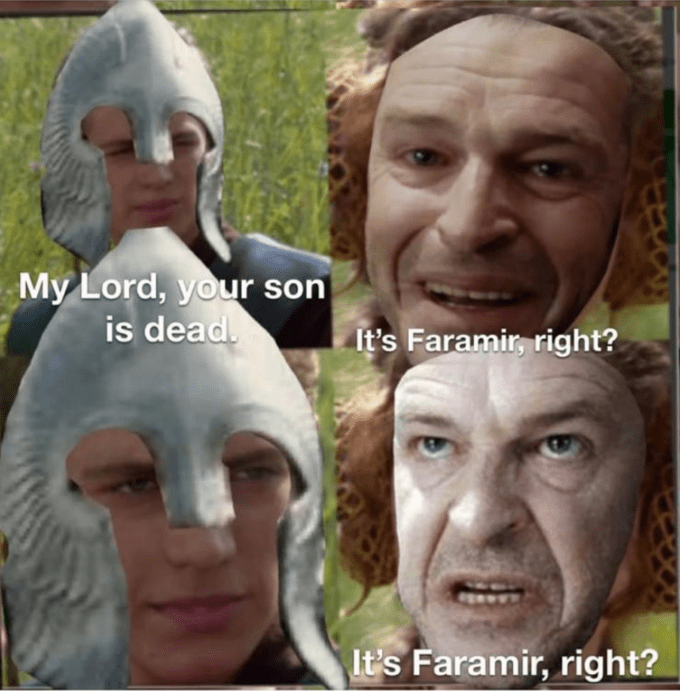 Forehead - My Lord, your son is dead. It's Faramir, right? It's Faramir, right?