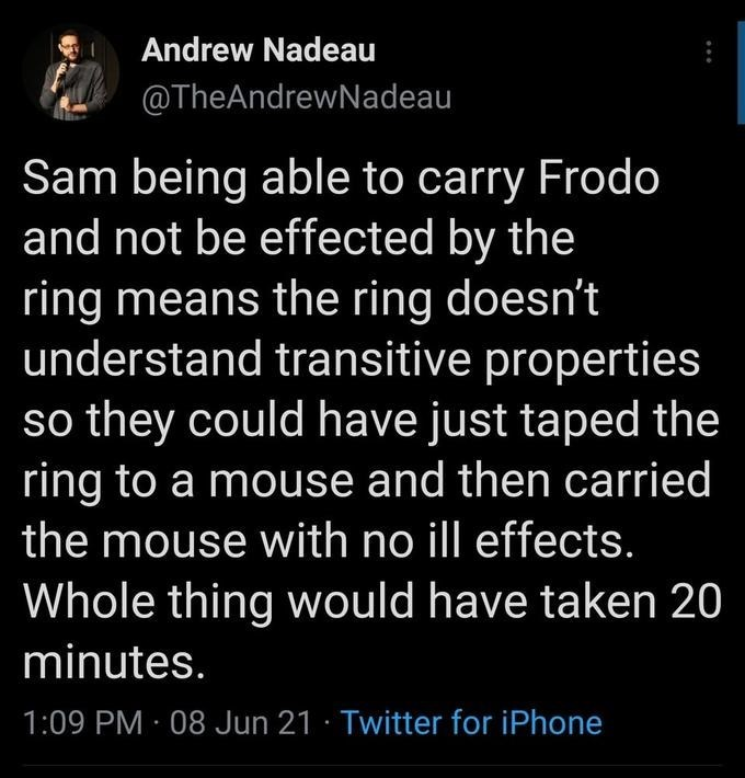 Organism - Andrew Nadeau @TheAndrewNadeau Sam being able to carry Frodo and not be effected by the ring means the ring doesn't understand transitive properties so they could have just taped the ring to a mouse and then carried the mouse with no ill effects. Whole thing would have taken 20 minutes. 1:09 PM · 08 Jun 21 · Twitter for iPhone