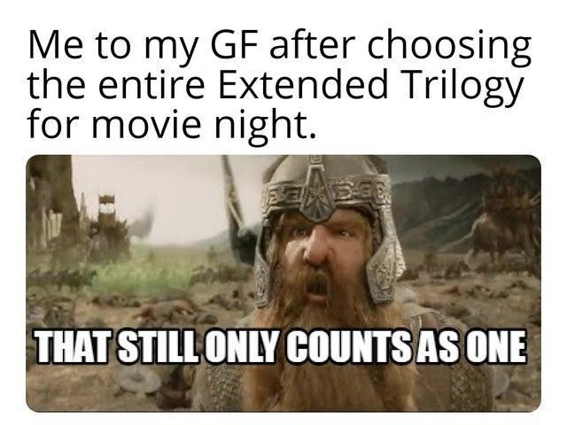 Ecoregion - Me to my GF after choosing the entire Extended Trilogy for movie night. THAT STILL ONLY COUNTS AS ONE