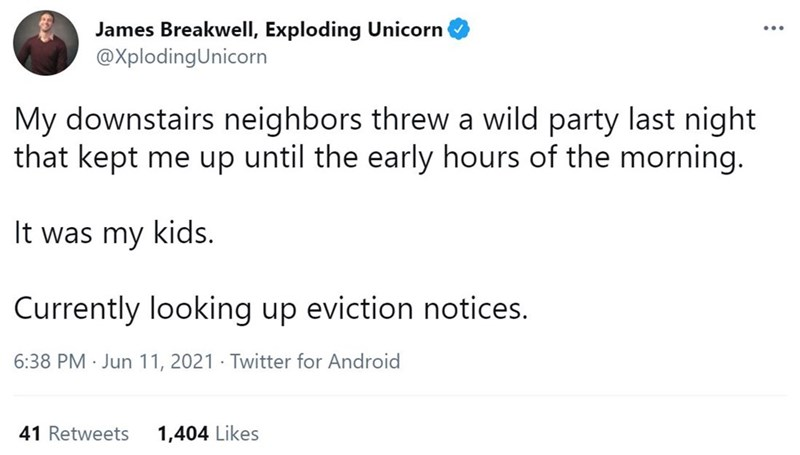 Organism - James Breakwell, Exploding Unicorn @XplodingUnicorn ... My downstairs neighbors threw a wild party last night that kept me up until the early hours of the morning. It was my kids. Currently looking up eviction notices. 6:38 PM · Jun 11, 2021 · Twitter for Android 41 Retweets 1,404 Likes