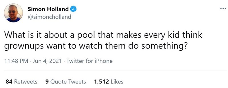 Font - Simon Holland ... @simoncholland What is it about a pool that makes every kid think grownups want to watch them do something? 11:48 PM · Jun 4, 2021 · Twitter for iPhone 84 Retweets 9 Quote Tweets 1,512 Likes