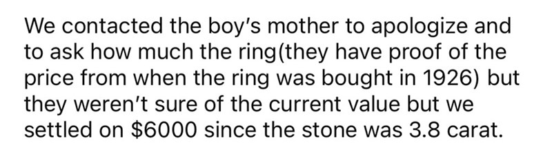 Smile - We contacted the boy's mother to apologize and to ask how much the ring(they have proof of the price from when the ring was bought in 1926) but they weren't sure of the current value but we settled on $6000 since the stone was 3.8 carat.