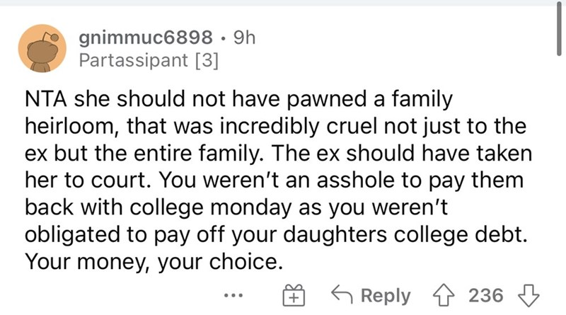 Font - gnimmuc6898 · 9h Partassipant [3] NTA she should not have pawned a family heirloom, that was incredibly cruel not just to the ex but the entire family. The ex should have taken her to court. You weren't an asshole to pay them back with college monday as you weren't obligated to pay off your daughters college debt. Your money, your choice. G Reply 1 236 3 + ...