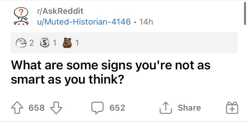 Rectangle - r/AskReddit u/Muted-Historian-4146 • 14h 2 S 1 8 1 What are some signs you're not as smart as you think? 658 O 652 1, Share