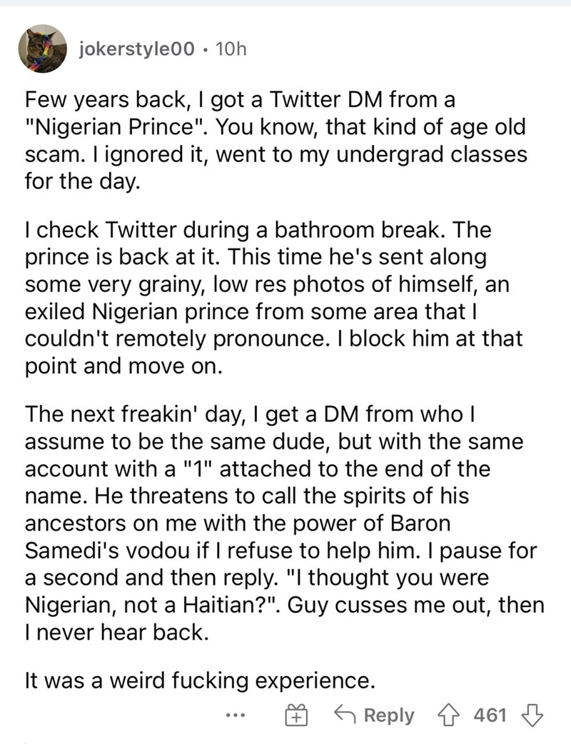 """Font - jokerstyle00 · 10h Few years back, I got a Twitter DM from a """"Nigerian Prince"""". You know, that kind of age old scam. I ignored it, went to my undergrad classes for the day. I check Twitter during a bathroom break. The prince is back at it. This time he's sent along some very grainy, low res photos of himself, an exiled Nigerian prince from some area that I couldn't remotely pronounce. I block him at that point and move on. The next freakin' day, I get a DM from who l assume to be the same"""