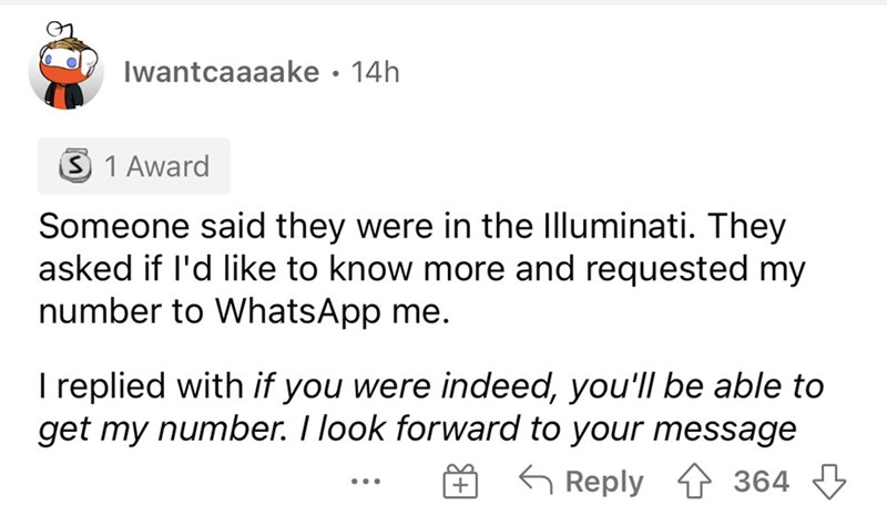 Font - Iwantcaaaake · 14h 3 1 Award Someone said they were in the Illuminati. They asked if l'd like to know more and requested my number to WhatsApp me. I replied with if you were indeed, you'll be able to get my number. I look forward to your message 6 Reply 1 364 3 ...