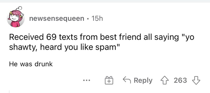 """Font - newsensequeen • 15h Received 69 texts from best friend all saying """"yo shawty, heard you like spam"""" He was drunk G Reply t 263 3 ..."""