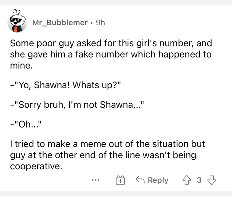 """Font - Mr_Bubblemer · 9h Some poor guy asked for this girl's number, and she gave him a fake number which happened to mine. -""""Yo, Shawna! Whats up?"""" -""""Sorry bruh, I'm not Shawna..."""" -""""Oh..."""" I tried to make a meme out of the situation but guy at the other end of the line wasn't being cooperative. G Reply + ..."""