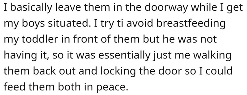 Font - I basically leave them in the doorway while I get my boys situated. I try ti avoid breastfeeding my toddler in front of them but he was not having it, so it was essentially just me walking them back out and locking the door so I could feed them both in peace.