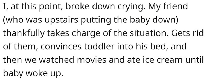 Font - I, at this point, broke down crying. My friend (who was upstairs putting the baby down) thankfully takes charge of the situation. Gets rid of them, convinces toddler into his bed, and then we watched movies and ate ice cream until baby woke up.