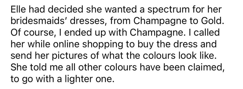 Font - Elle had decided she wanted a spectrum for her bridesmaids' dresses, from Champagne to Gold. Of course, I ended up with Champagne. I called her while online shopping to buy the dress and send her pictures of what the colours look like. She told me all other colours have been claimed, to go with a lighter one.