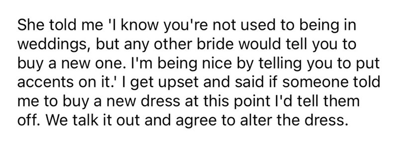 Font - She told me 'l know you're not used to being in weddings, but any other bride would tell you to buy a new one. I'm being nice by telling you to put accents on it.' I get upset and said if someone told me to buy a new dress at this point l'd tell them off. We talk it out and agree to alter the dress.