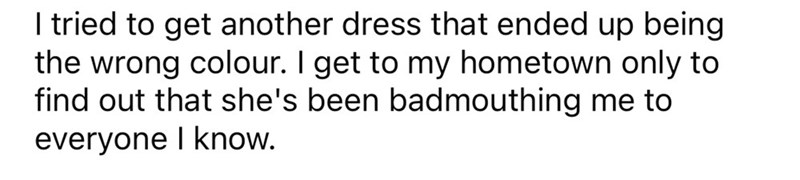 Font - I tried to get another dress that ended up being the wrong colour. I get to my hometown only to find out that she's been badmouthing me to everyone I know.