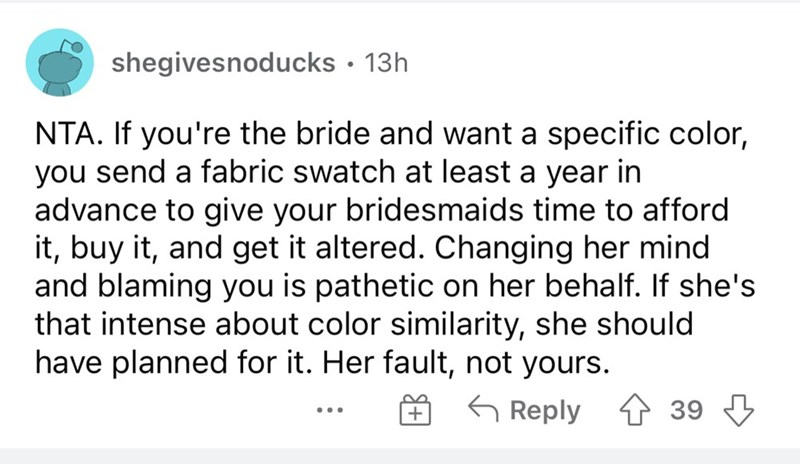 Font - shegivesnoducks · 13h NTA. If you're the bride and want a specific color, you send a fabric swatch at least a year in advance to give your bridesmaids time to afford it, buy it, and get it altered. Changing her mind and blaming you is pathetic on her behalf. If she's that intense about color similarity, she should have planned for it. Her fault, not yours. O 6 Reply 4 39 3 ...