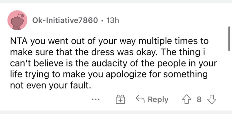 Font - Ok-Initiative7860 · 13h NTA you went out of your way multiple times to make sure that the dress was okay. The thing i can't believe is the audacity of the people in your life trying to make you apologize for something not even your fault. G Reply 1 8 3 ...