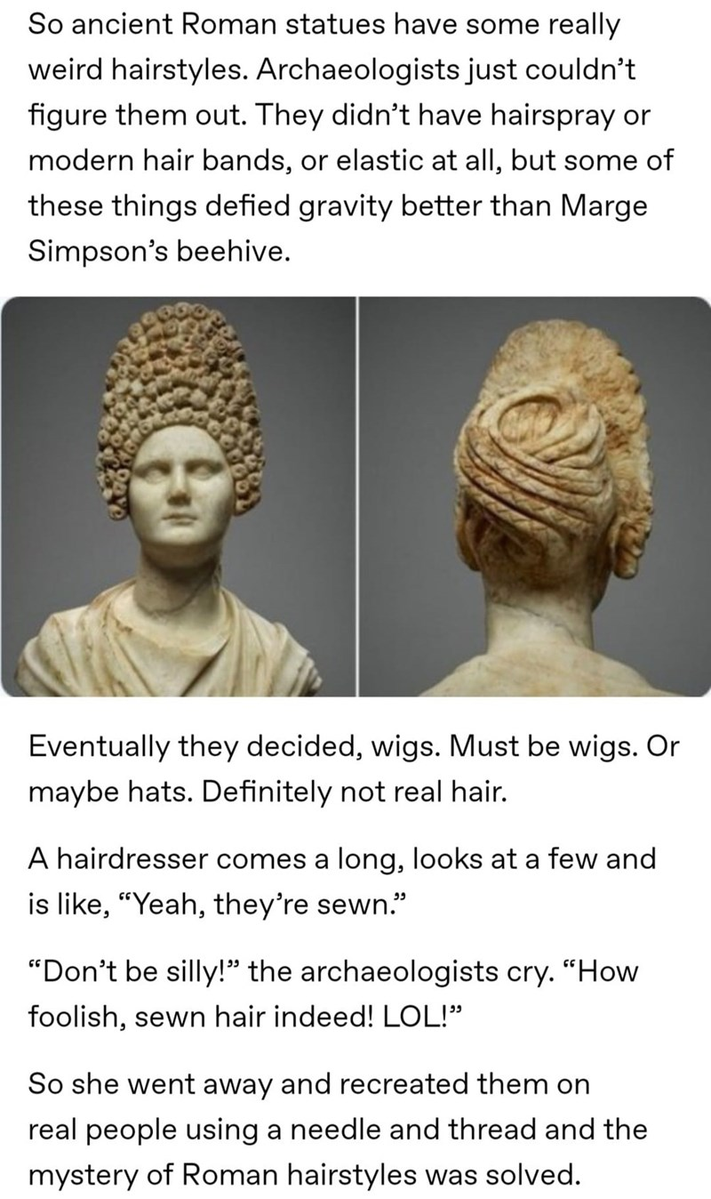 """Forehead - So ancient Roman statues have some really weird hairstyles. Archaeologists just couldn't figure them out. They didn't have hairspray or modern hair bands, or elastic at all, but some of these things defied gravity better than Marge Simpson's beehive. Eventually they decided, wigs. Must be wigs. Or maybe hats. Definitely not real hair. A hairdresser comes a long, looks at a few and is like, """"Yeah, they're sewn."""" """"Don't be silly!"""" the archaeologists cry. """"How foolish, sewn hair indeed!"""
