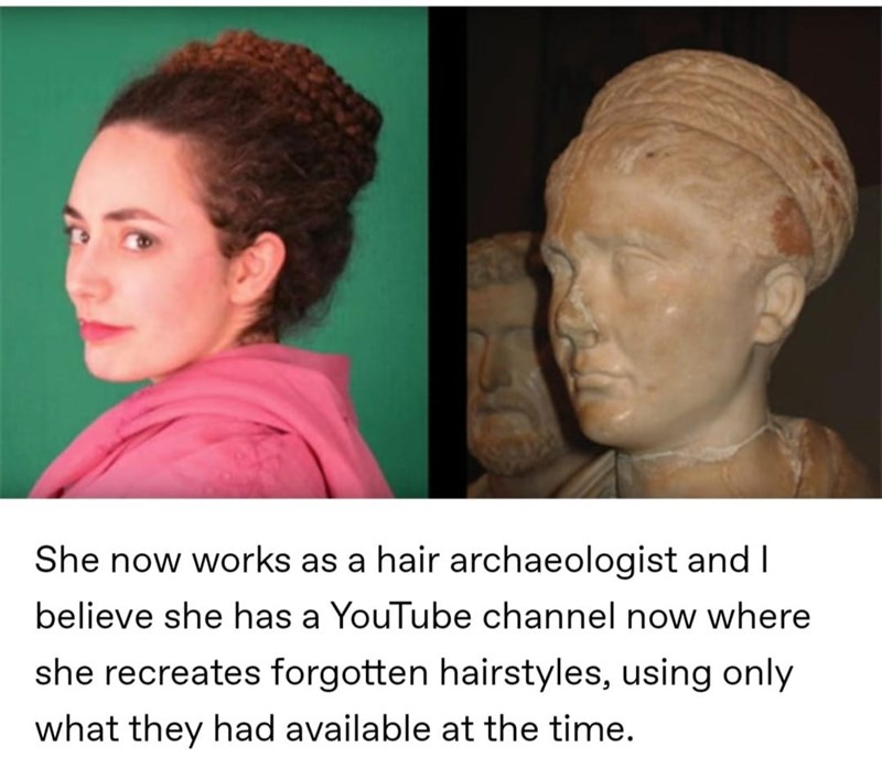 Forehead - She now works as a hair archaeologist and I believe she has a YouTube channel now where she recreates forgotten hairstyles, using only what they had available at the time.