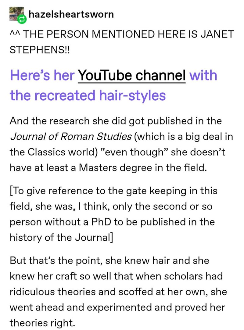 """Font - hazelsheartsworn A^ THE PERSON MENTIONED HERE IS JANET STEPHENS!! Here's her YouTube channel with the recreated hair-styles And the research she did got published in the Journal of Roman Studies (which is a big deal in the Classics world) """"even though"""" she doesn't have at least a Masters degree in the field. [To give reference to the gate keeping in this field, she was, I think, only the second or so person without a PhD to be published in the history of the Journal] But that's the point,"""