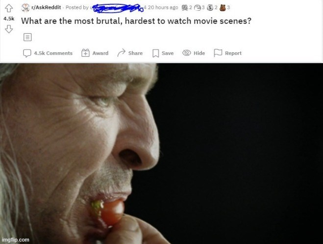 Nose - r/AskReddit Posted by u 4 20 hours ago 2 3 32 3. 4.5k What are the most brutal, hardest to watch movie scenes? Award a Share O Save 4.5k Comments Hide Report imgflip.com