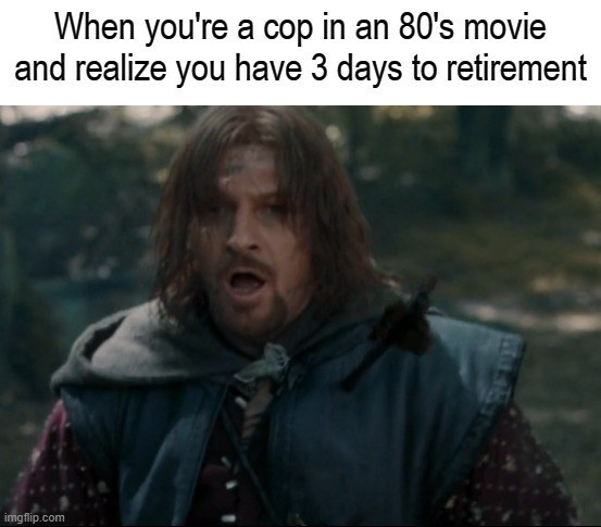Outerwear - When you're a cop in an 80's movie and realize you have 3 days to retirement imgflip.com