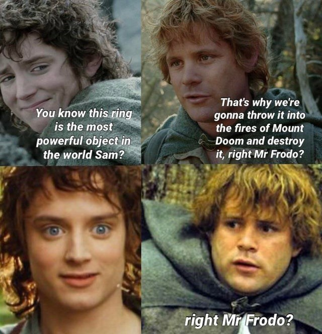 Hair - That's why we're gonna throw it into the fires of Mount You know this ring is the most powerful object in the world Sam? Doom and destroy it, right Mr Frodo? right Mr Frodo?