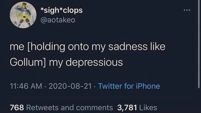 World - *sigh*clops @aotakeo me [holding onto my sadness like Gollum] my depressious 11:46 AM · 2020-08-21 · Twitter for iPhone 768 Retweets and comments 3,781 Likes