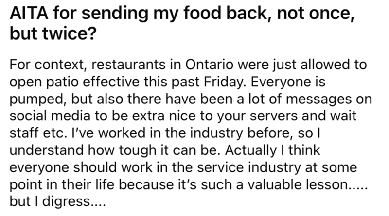 Font - AITA for sending my food back, not once, but twice? For context, restaurants in Ontario were just allowed to open patio effective this past Friday. Everyone is pumped, but also there have been a lot of messages on social media to be extra nice to your servers and wait staff etc. I've worked in the industry before, so l understand how tough it can be. Actually I think everyone should work in the service industry at some point in their life because it's such a valuable lesson.... but I digr