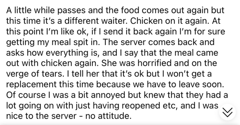 Font - A little while passes and the food comes out again but this time it's a different waiter. Chicken on it again. At this point l'm like ok, if I send it back again l'm for sure getting my meal spit in. The server comes back and asks how everything is, and I say that the meal came out with chicken again. She was horrified and on the verge of tears. I tell her that it's ok but I won't get a replacement this time because we have to leave soon. Of course I was a bit annoyed but knew that they h
