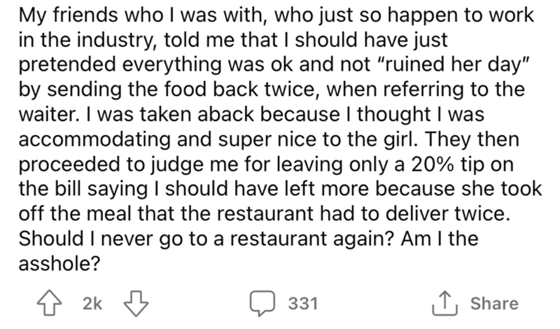 """Font - My friends who I was with, who just so happen to work in the industry, told me that I should have just pretended everything was ok and not """"ruined her day"""" by sending the food back twice, when referring to the waiter. I was taken aback because I thought I was accommodating and super nice to the girl. They then proceeded to judge me for leaving only a 20% tip on the bill saying I should have left more because she took off the meal that the restaurant had to deliver twice. Should I never go"""