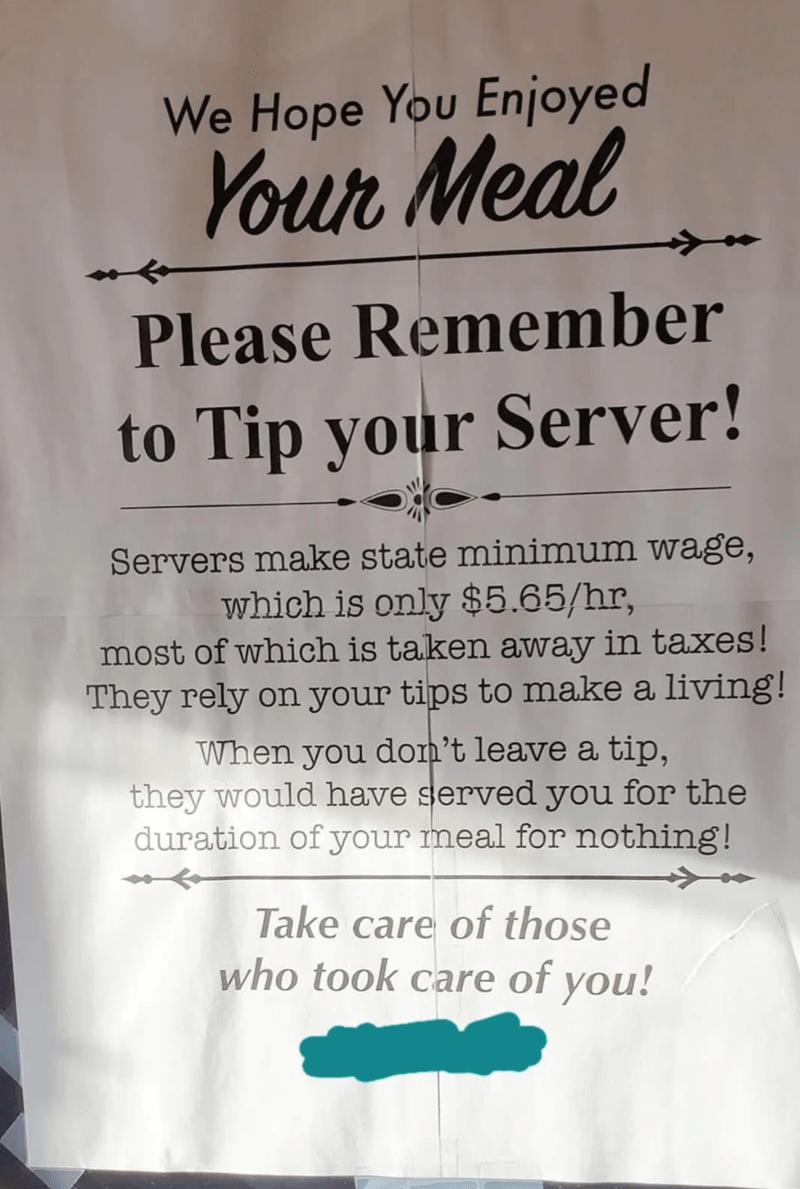 Sleeve - We Hope You Enjoyed Your Meal Please Remember to Tip your Server! Servers make state minimum wage, which is only $5.65/hr, most of which is taken away in taxes! They rely on your tips to make a living! When you don't leave a tip, they would have served you for the duration of your meal for nothing! Take care of those who took care of you!