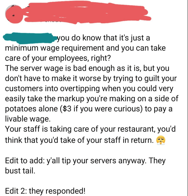 Font - you do know that it's just a minimum wage requirement and you can take care of your employees, right? The server wage is bad enough as it is, but you don't have to make it worse by trying to guilt your customers into overtipping when you could very easily take the markup you're making on a side of potatoes alone ($3 if you were curious) to pay a livable wage. Your staff is taking care of your restaurant, you'd think that you'd take of your staff in return. Edit to add: y'all tip your serv