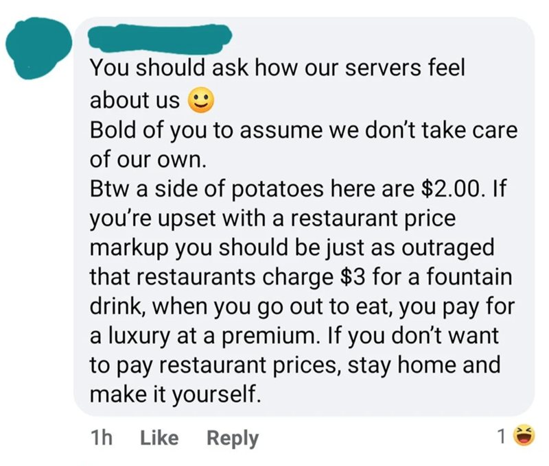Font - You should ask how our servers feel about us Bold of you to assume we don't take care of our own. Btw a side of potatoes here are $2.00. If you're upset with a restaurant price markup you should be just as outraged that restaurants charge $3 for a fountain drink, when you go out to eat, you pay for a luxury at a premium. If you don't want to pay restaurant prices, stay home and make it yourself. 1h Like Reply 1