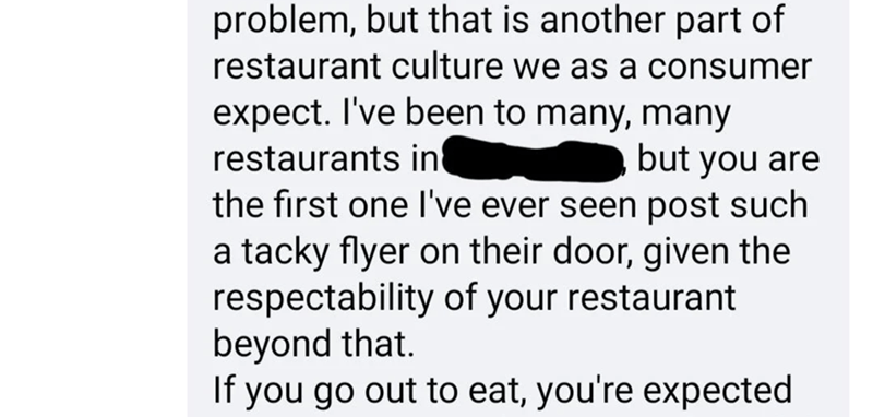 Rectangle - problem, but that is another part of restaurant culture we as a consumer expect. I've been to many, many restaurants in the first one I've ever seen post such a tacky flyer on their door, given the respectability of your restaurant beyond that. If you go out to eat, you're expected but you are