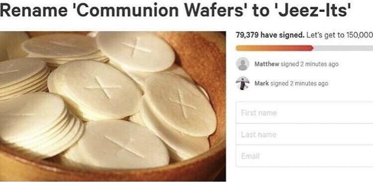 Food - Rename 'Communion Wafers' to 'Jeez-Its' 79,379 have signed. Let's get to 150,000 Matthew signed 2 minutes ago Mark signed 2 minutes ago First name Last name Email