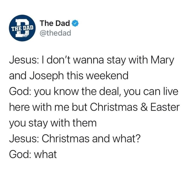 Font - The Dad O THE DAD @thedad Jesus: I don't wanna stay with Mary and Joseph this weekend God: you know the deal, you can live here with me but Christmas & Easter you stay with them Jesus: Christmas and what? God: what