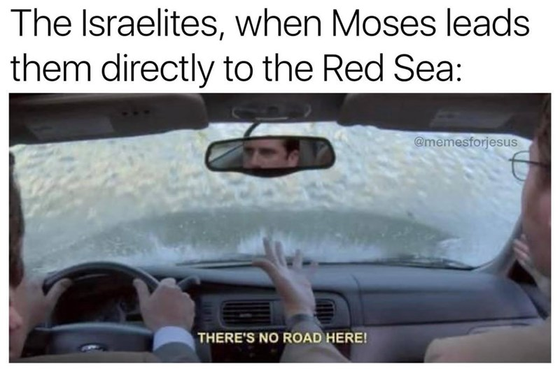 Hand - The Israelites, when Moses leads them directly to the Red Sea: @memesforjesus THERE'S NO ROAD HERE!